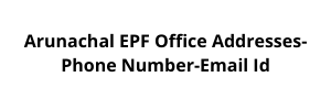 Arunachal EPF Office Addresses-Phone Number-Email Id