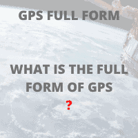 FULL FORM OF GPS WHAT IS THE FULL FORM OF GPS